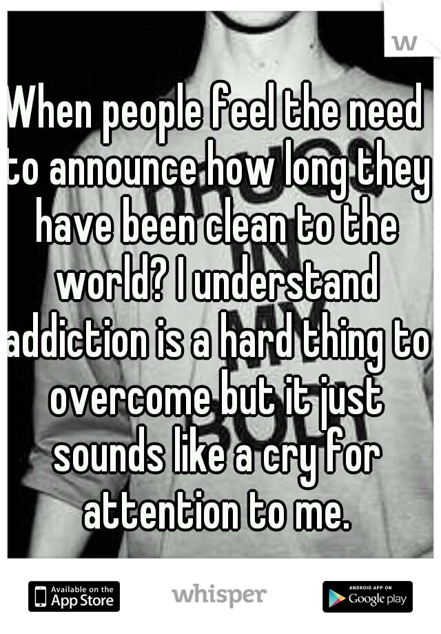 When people feel the need to announce how long they have been clean to the world? I understand addiction is a hard thing to overcome but it just sounds like a cry for attention to me.