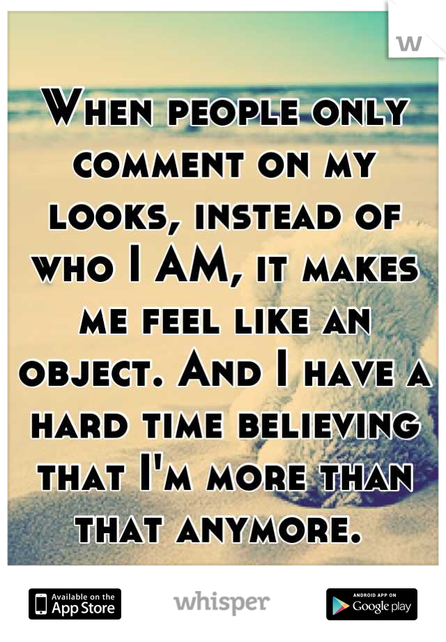 When people only comment on my looks, instead of who I AM, it makes me feel like an object. And I have a hard time believing that I'm more than that anymore.