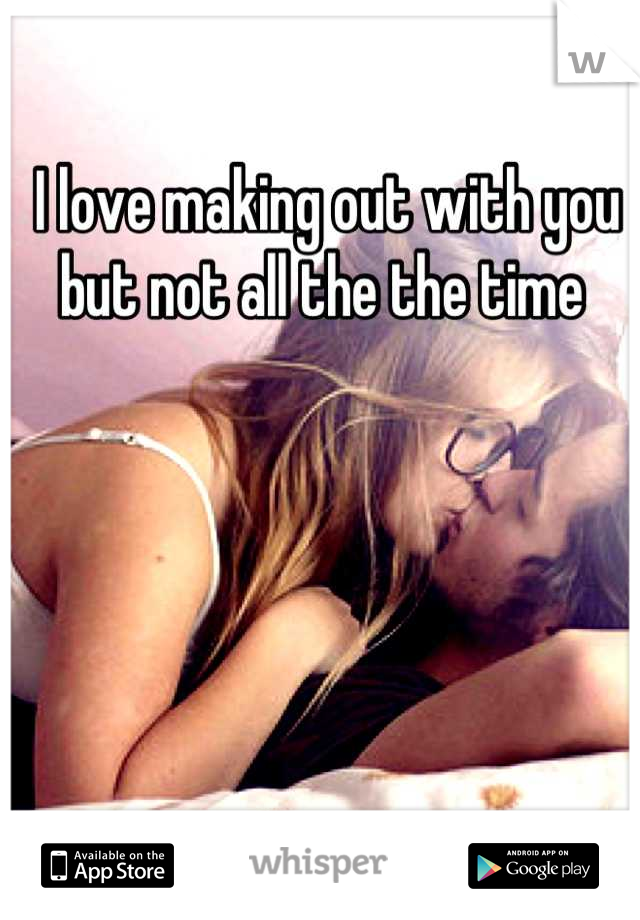 I love making out with you but not all the the time