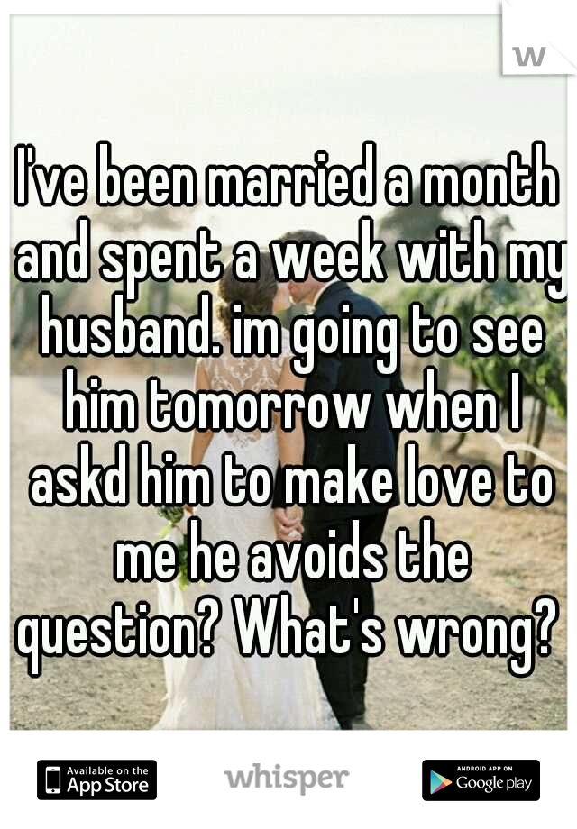 I've been married a month and spent a week with my husband. im going to see him tomorrow when I askd him to make love to me he avoids the question? What's wrong?