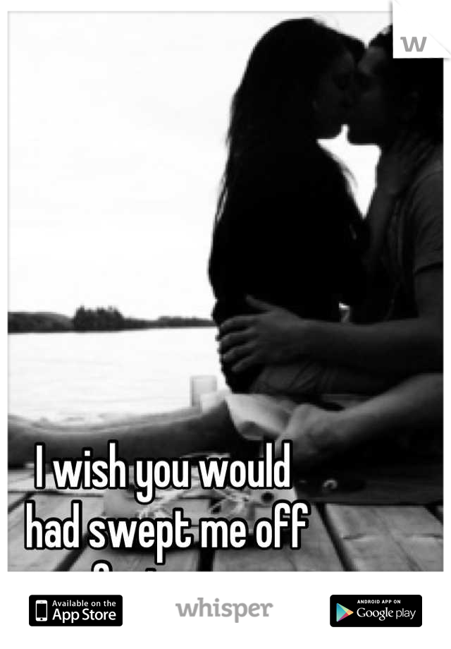 I wish you would  had swept me off  my feet sooner.