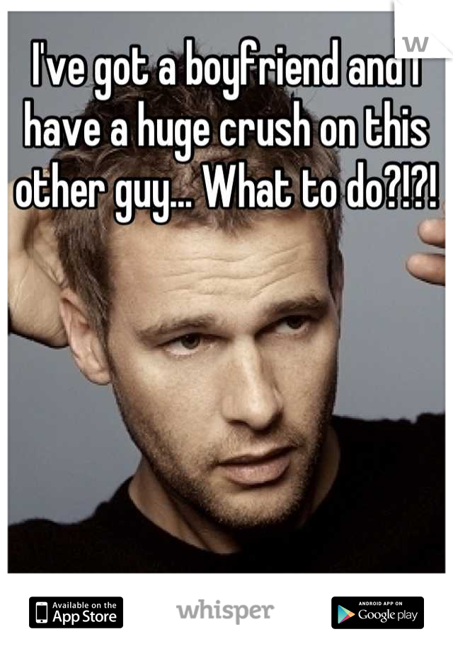 I've got a boyfriend and I have a huge crush on this other guy... What to do?!?!
