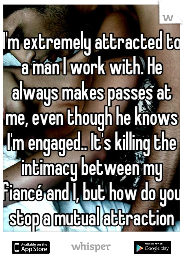 I'm extremely attracted to a man I work with. He always makes passes at me, even though he knows I'm engaged.. It's killing the intimacy between my fiancé and I, but how do you stop a mutual attraction