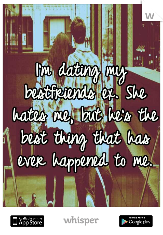 I'm dating my bestfriends ex. She hates me, but he's the best thing that has ever happened to me.