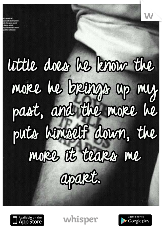 little does he know the more he brings up my past, and the more he puts himself down, the more it tears me apart.