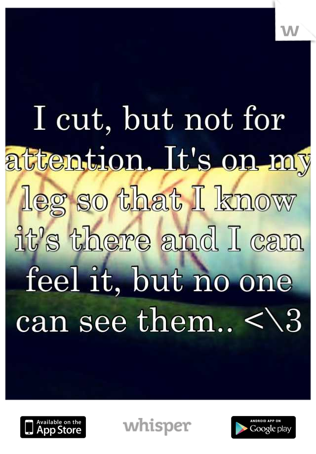 I cut, but not for attention. It's on my leg so that I know it's there and I can feel it, but no one can see them.. <\3