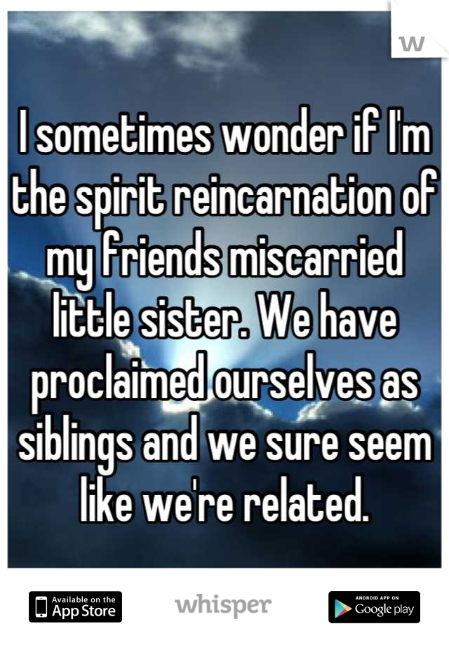 I sometimes wonder if I'm the spirit reincarnation of my friends miscarried little sister. We have proclaimed ourselves as siblings and we sure seem like we're related.