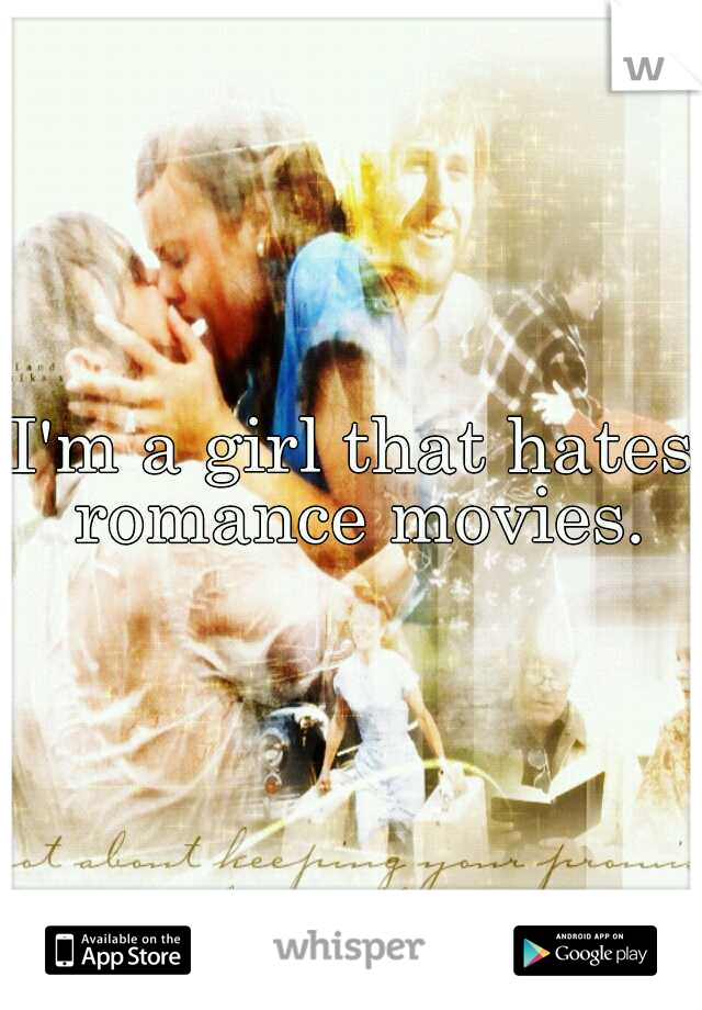 I'm a girl that hates romance movies.