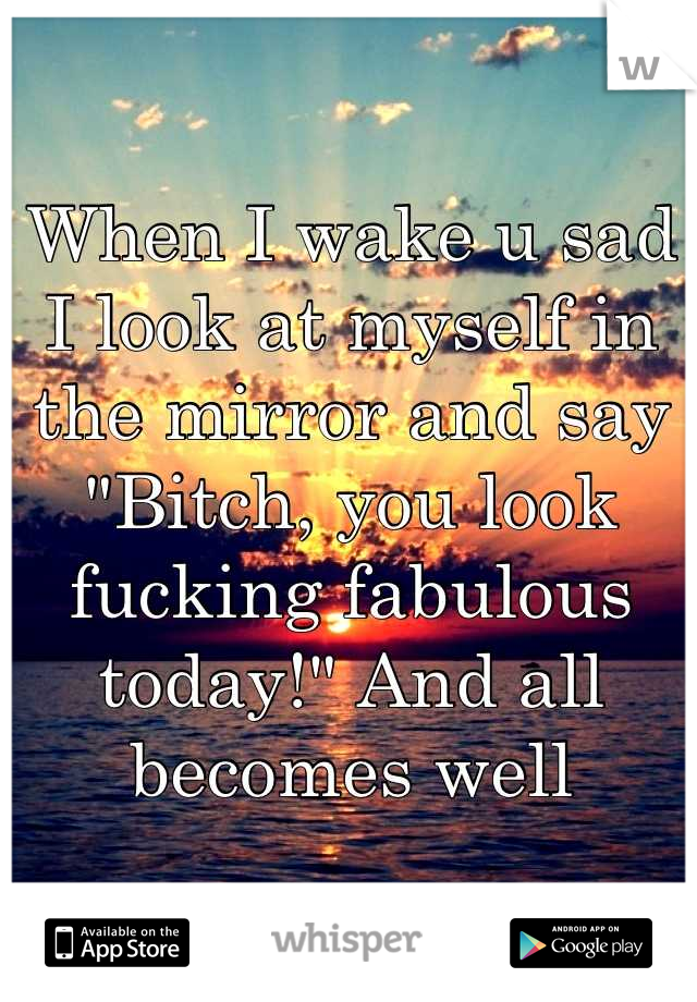 """When I wake u sad I look at myself in the mirror and say """"Bitch, you look fucking fabulous today!"""" And all becomes well"""