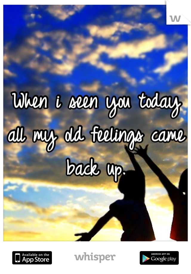 When i seen you today all my old feelings came back up.