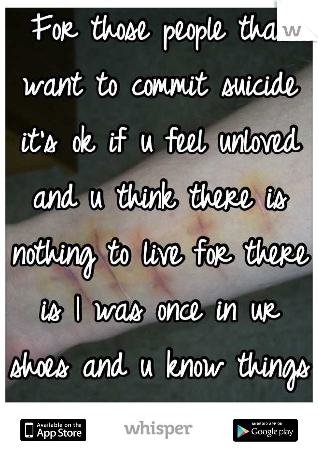 For those people that want to commit suicide it's ok if u feel unloved and u think there is nothing to live for there is I was once in ur shoes and u know things got better for me and I now have a bf