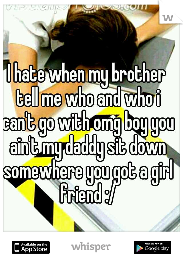 I hate when my brother tell me who and who i can't go with omg boy you ain't my daddy sit down somewhere you got a girl friend :/