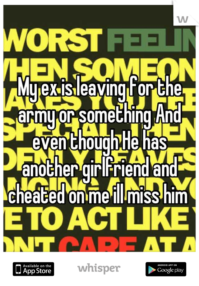My ex is leaving for the army or something And even though He has another girlfriend and cheated on me ill miss him