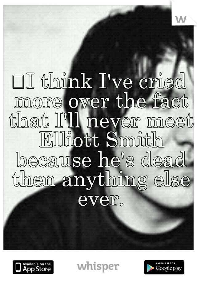 I think I've cried more over the fact that I'll never meet Elliott Smith because he's dead then anything else ever.