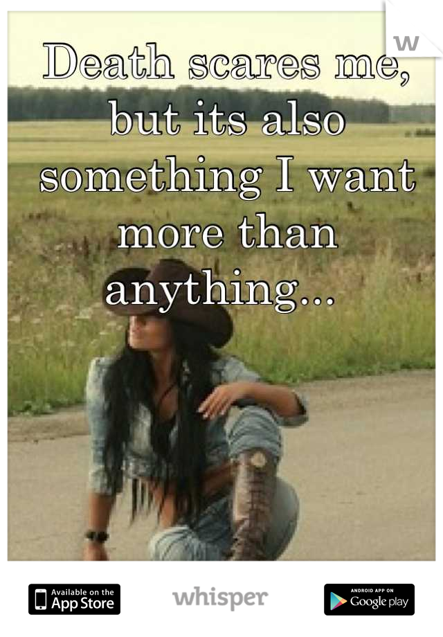 Death scares me, but its also something I want more than anything...