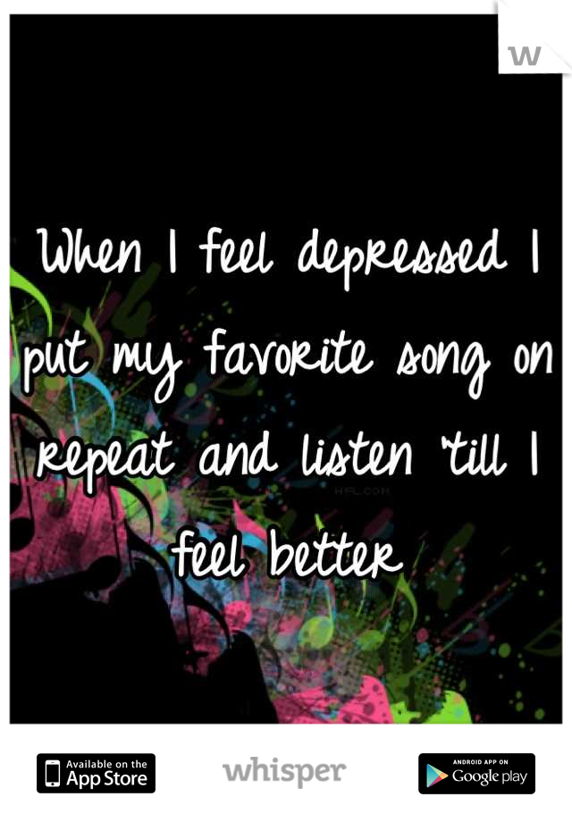 When I feel depressed I put my favorite song on repeat and listen 'till I feel better