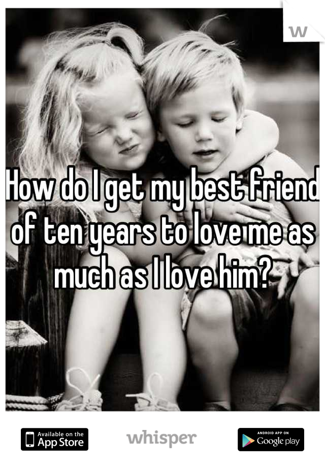 How do I get my best friend of ten years to love me as much as I love him?