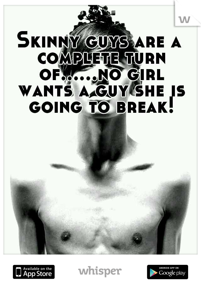 Skinny guys are a complete turn of......no girl wants a guy she is going to break!