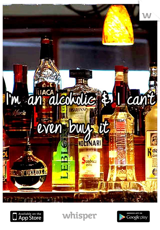 I'm an alcoholic & I can't even buy it