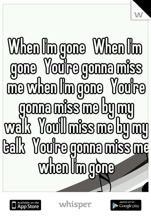 When I'm gone When I'm gone You're gonna miss me when I'm gone You're gonna miss me by my walk You'll miss me by my talk You're gonna miss me when I'm gone