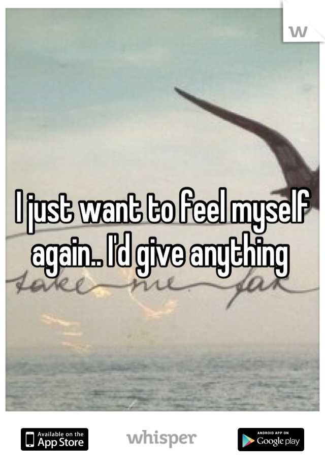 I just want to feel myself again.. I'd give anything