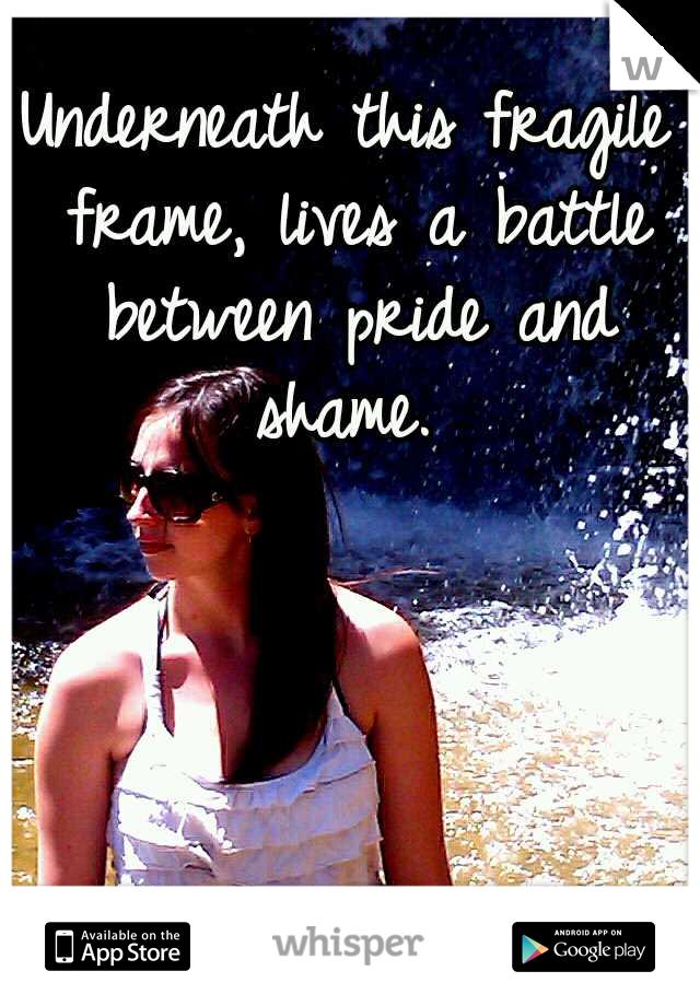 Underneath this fragile frame, lives a battle between pride and shame.