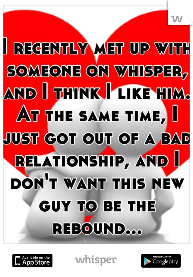 I recently met up with someone on whisper, and I think I like him. At the same time, I just got out of a bad relationship, and I don't want this new guy to be the rebound...