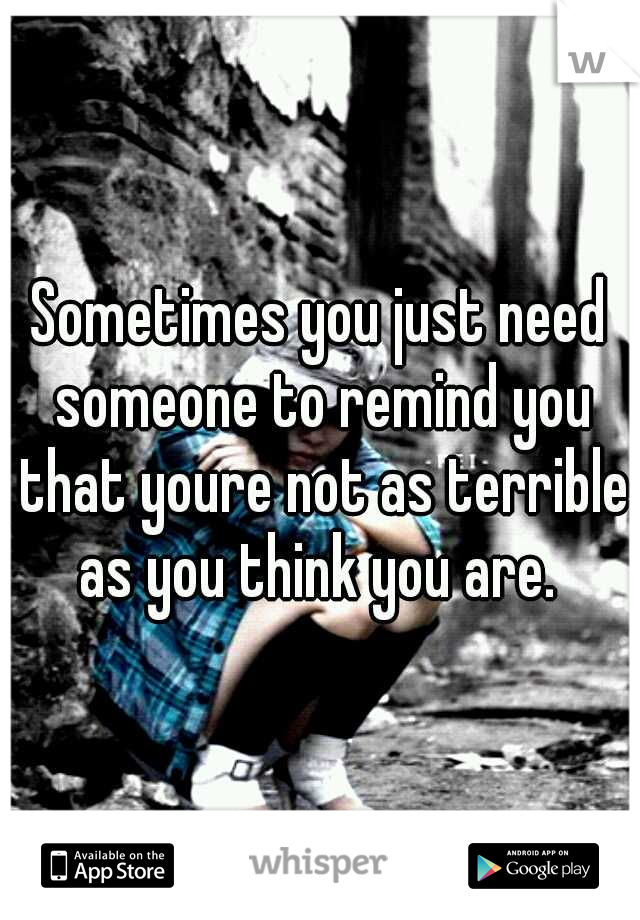 Sometimes you just need someone to remind you that youre not as terrible as you think you are.