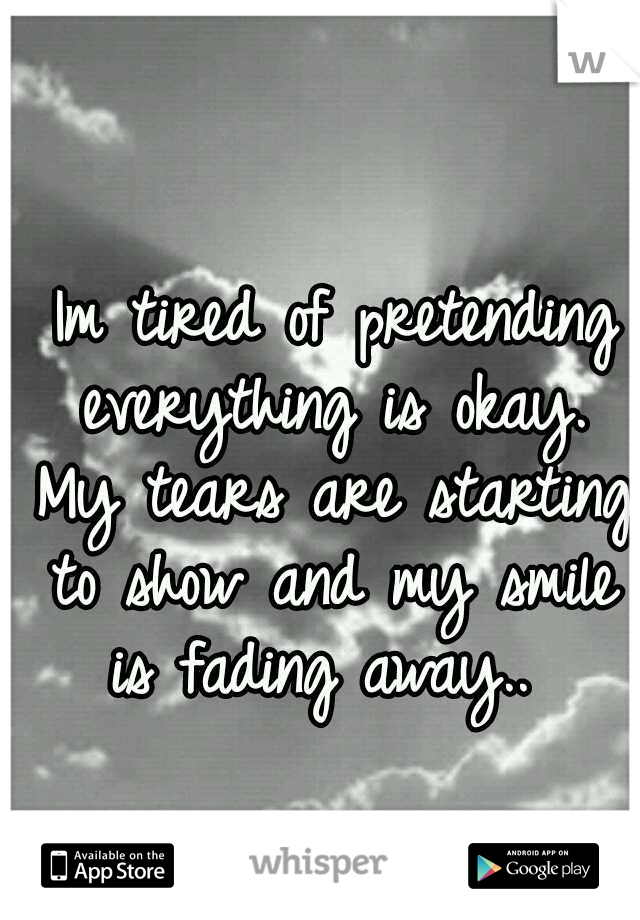 Imtired of pretending everything is okay. My tears are starting to show and my smile is fading away..