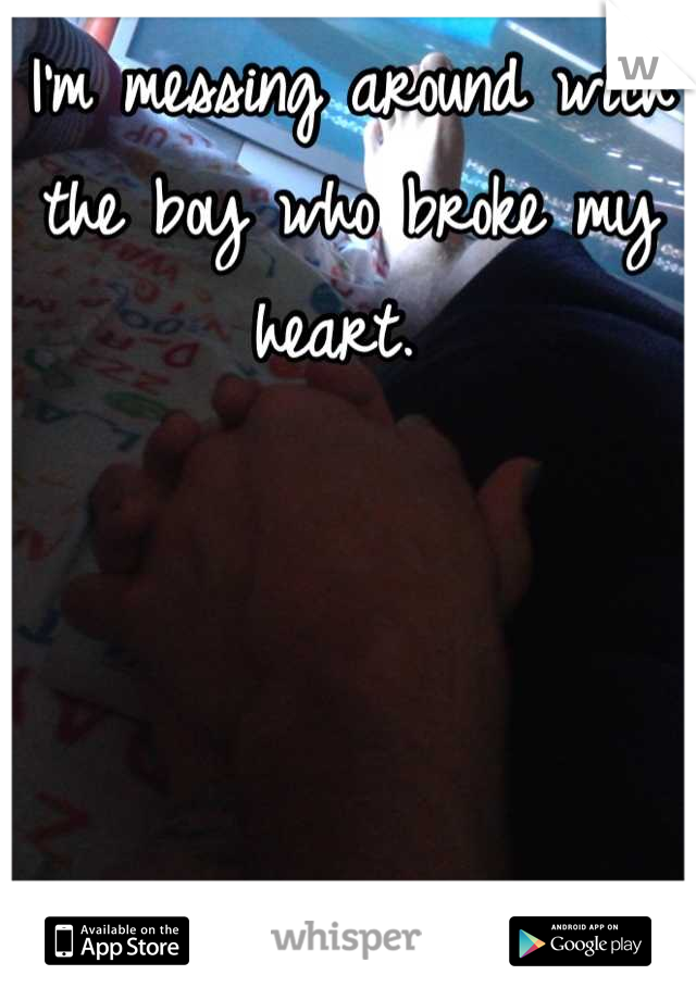 I'm messing around with the boy who broke my heart.