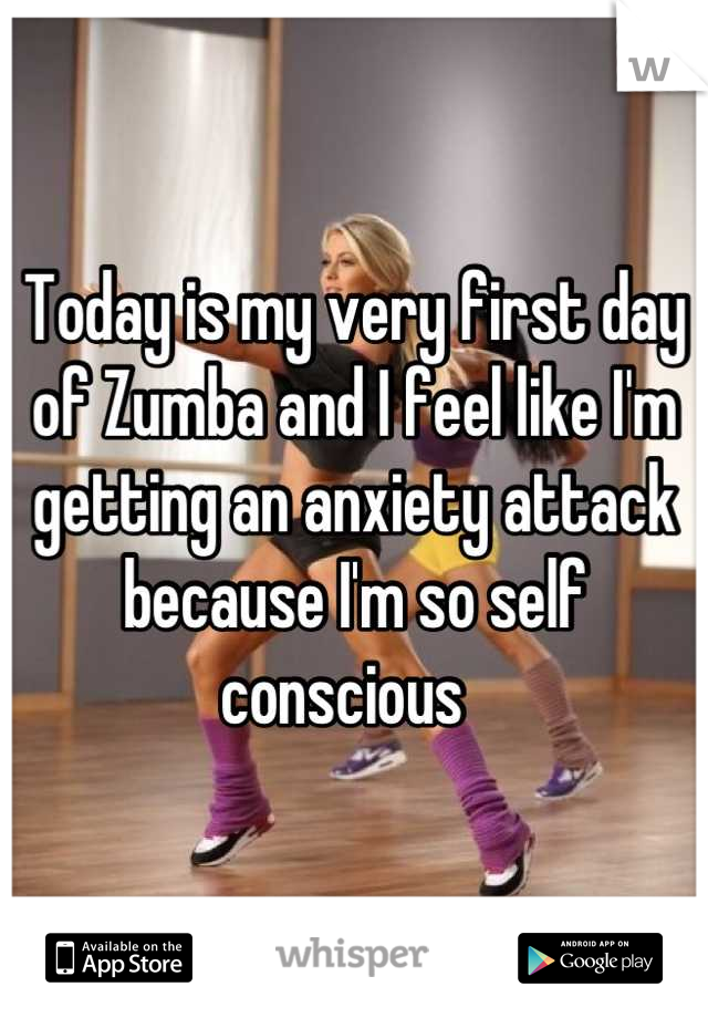 Today is my very first day of Zumba and I feel like I'm getting an anxiety attack because I'm so self conscious