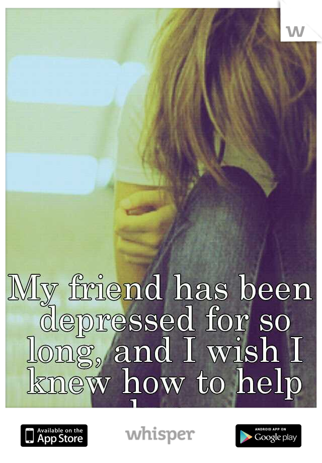 My friend has been depressed for so long, and I wish I knew how to help her.
