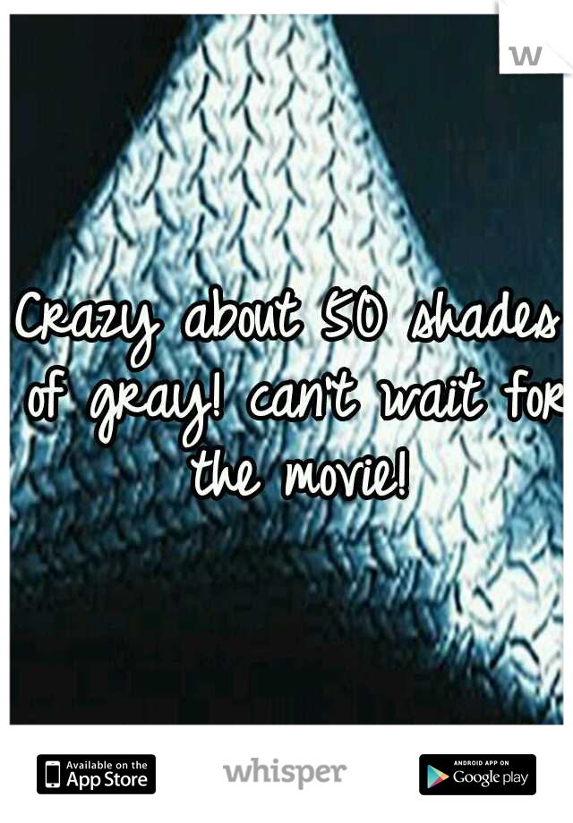 Crazy about 50 shades of gray! can't wait for the movie!
