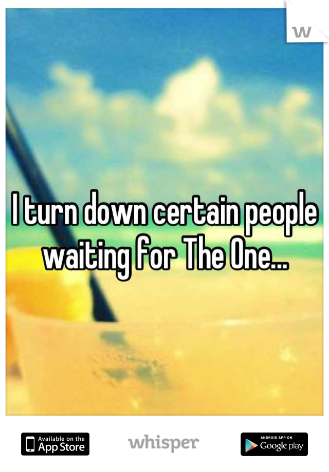 I turn down certain people waiting for The One...