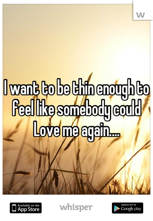 I want to be thin enough to feel like somebody could  Love me again....