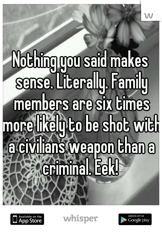 Nothing you said makes sense. Literally. Family members are six times more likely to be shot with a civilians weapon than a criminal. Eek!