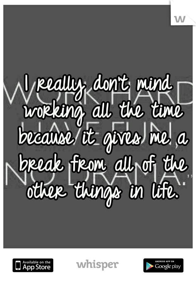 I really don't mind working all the time because it gives me a break from all of the other things in life.