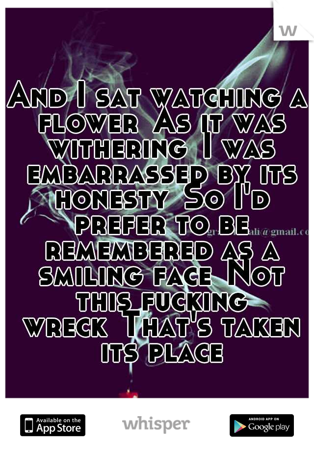 And I sat watching a flower As it was withering I was embarrassed by its honesty So I'd prefer to be remembered as a smiling face Not this fucking wreck That's taken its place