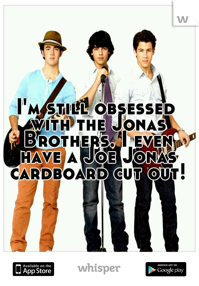 I'm still obsessed with the Jonas Brothers. I even have a Joe Jonas cardboard cut out!