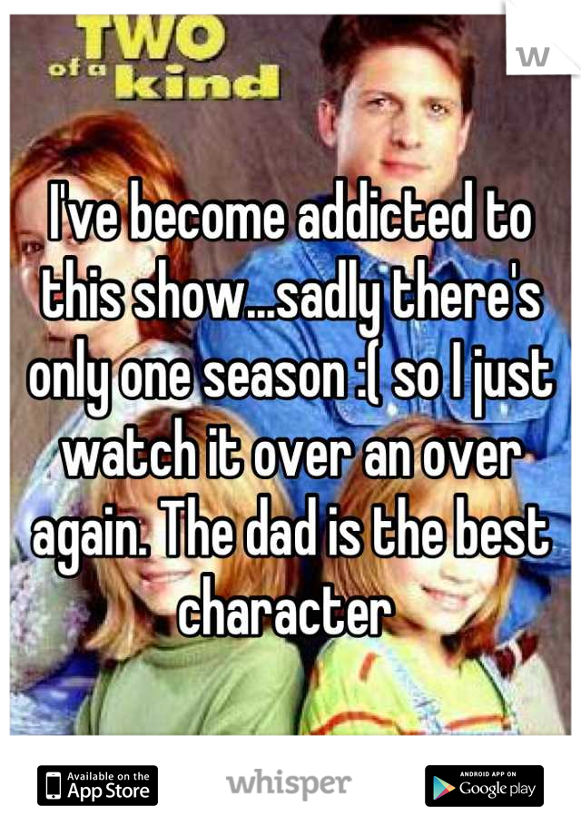I've become addicted to this show...sadly there's only one season :( so I just watch it over an over again. The dad is the best character