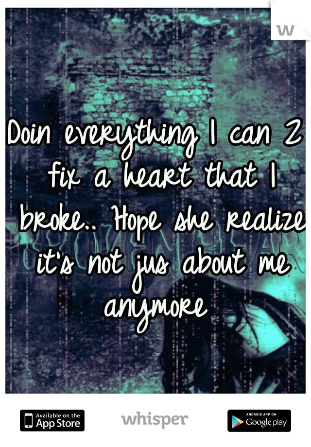 Doin everything I can 2 fix a heart that I broke.. Hope she realize it's not jus about me anymore