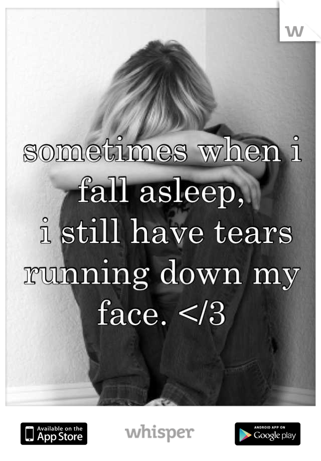 sometimes when i fall asleep,  i still have tears running down my face. </3