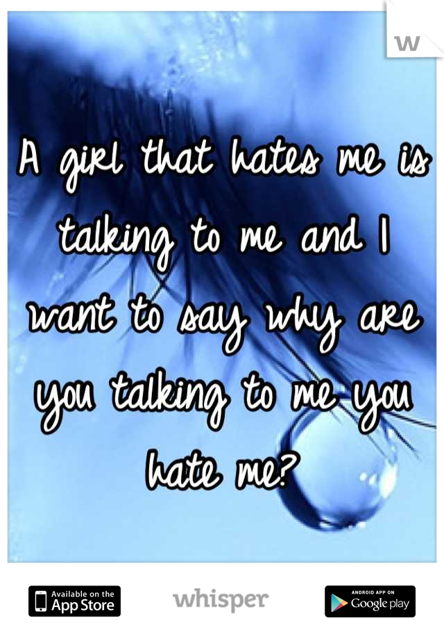 A girl that hates me is talking to me and I want to say why are you talking to me you hate me?