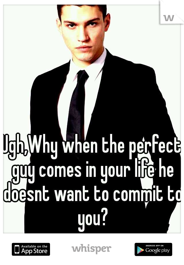 Ugh,Why when the perfect guy comes in your life he doesnt want to commit to you?