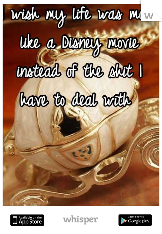 I wish my life was more like a Disney movie instead of the shit I have to deal with