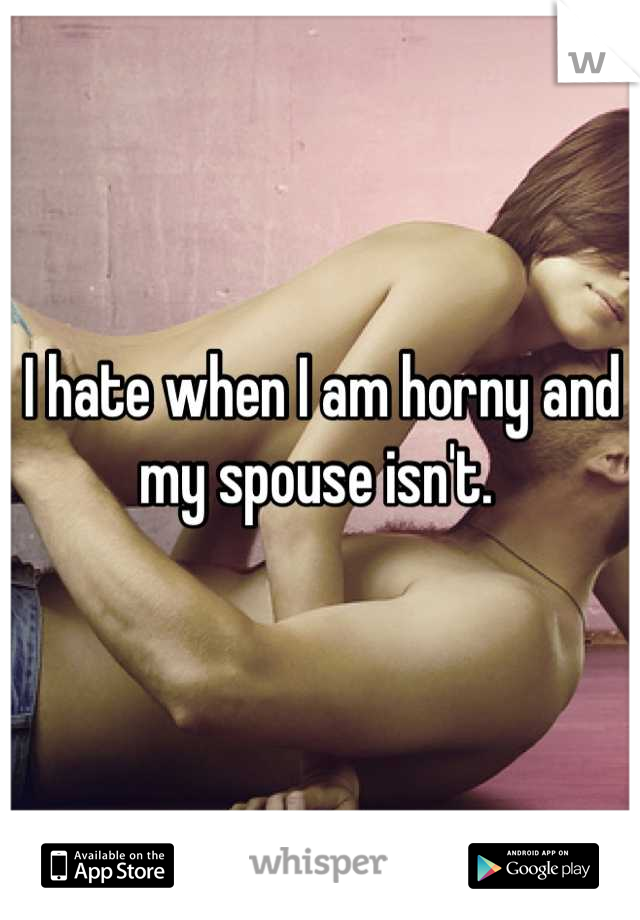 I hate when I am horny and my spouse isn't.