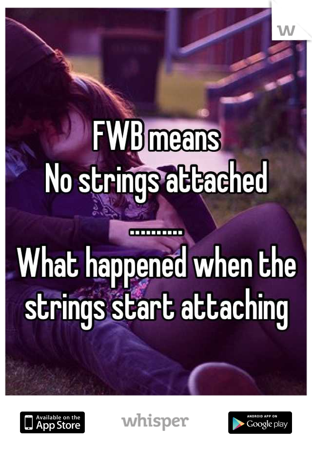 FWB means No strings attached .......... What happened when the  strings start attaching