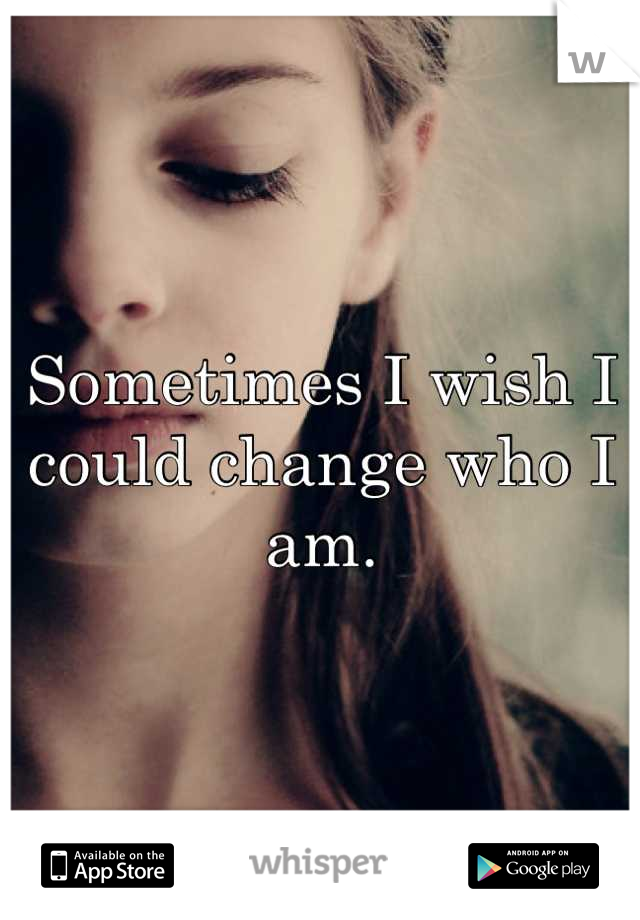 Sometimes I wish I could change who I am.