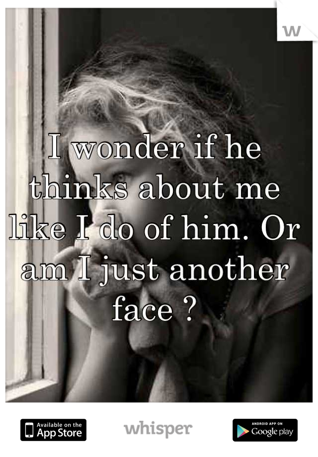 I wonder if he thinks about me like I do of him. Or am I just another face ?