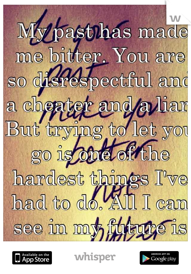 My past has made me bitter. You are so disrespectful and a cheater and a liar. But trying to let you go is one of the hardest things I've had to do. All I can see in my future is you.